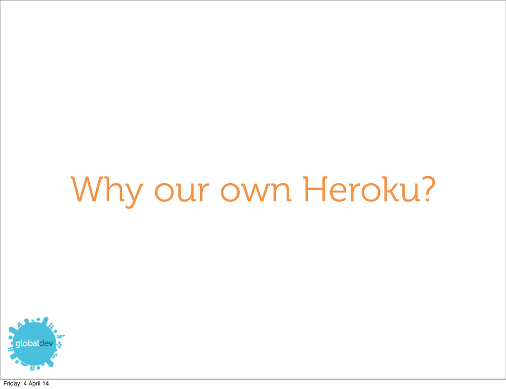 Why our own Heroku? Friday, 4 April 14