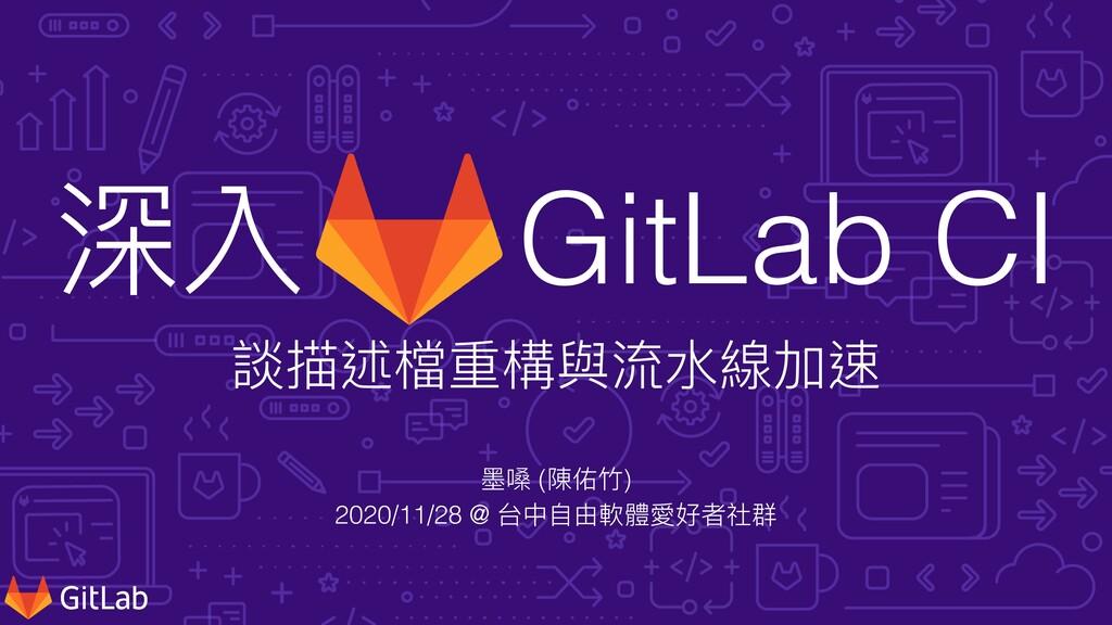 深入 GitLab CI   談描述檔重構與流⽔線加速 墨嗓 (陳佑⽵)   2020/11/...