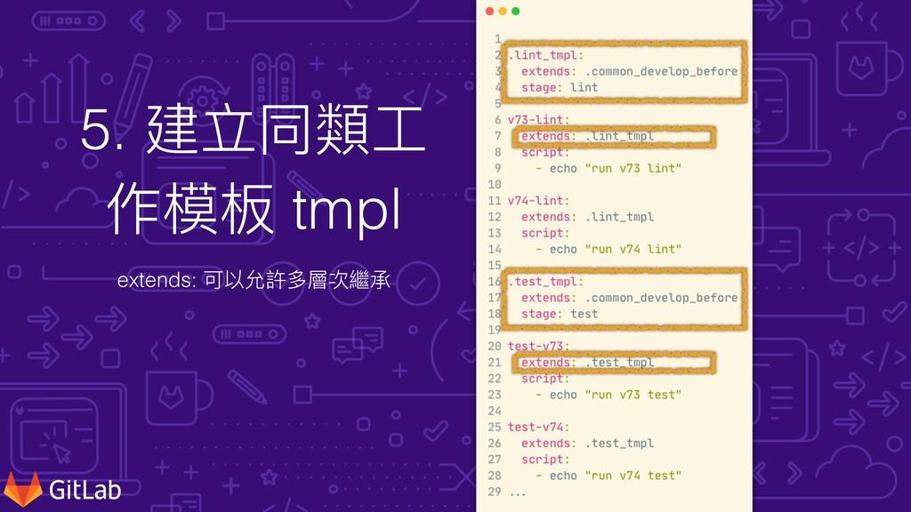 5. 建立同類⼯ 作模板 tmpl extends: 可以允許多層次繼承