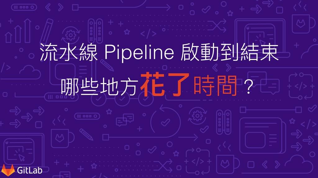 流⽔線 Pipeline 啟動到結束   哪些地⽅花了時間?