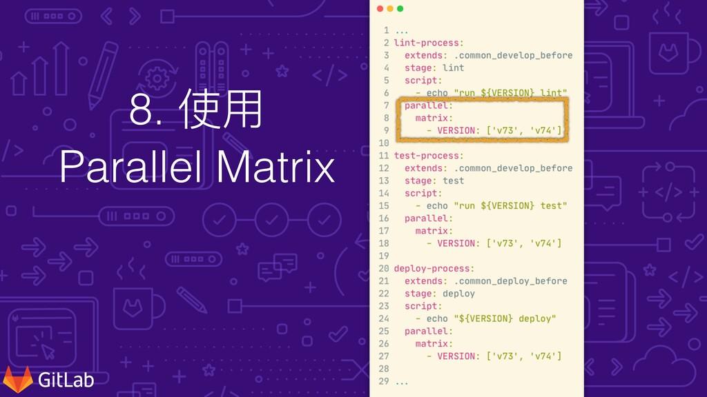 8. 使⽤ Parallel Matrix