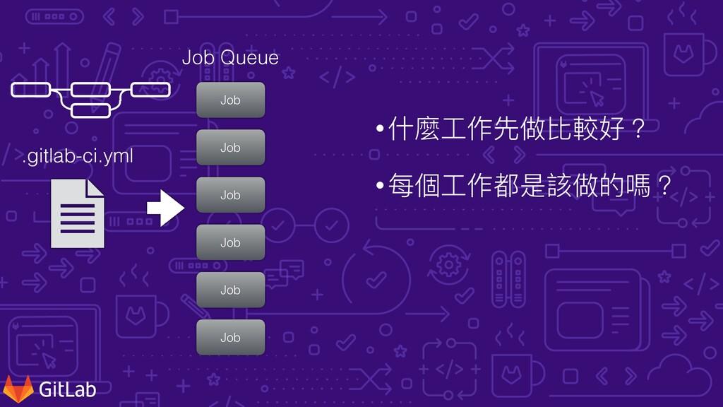 •什麼⼯作先做比較好? •每個⼯作都是該做的嗎? .gitlab-ci.yml Job Job...