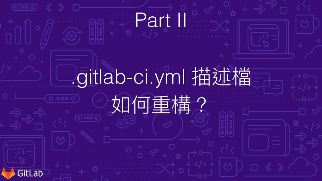 .gitlab-ci.yml 描述檔   如何重構? Part II