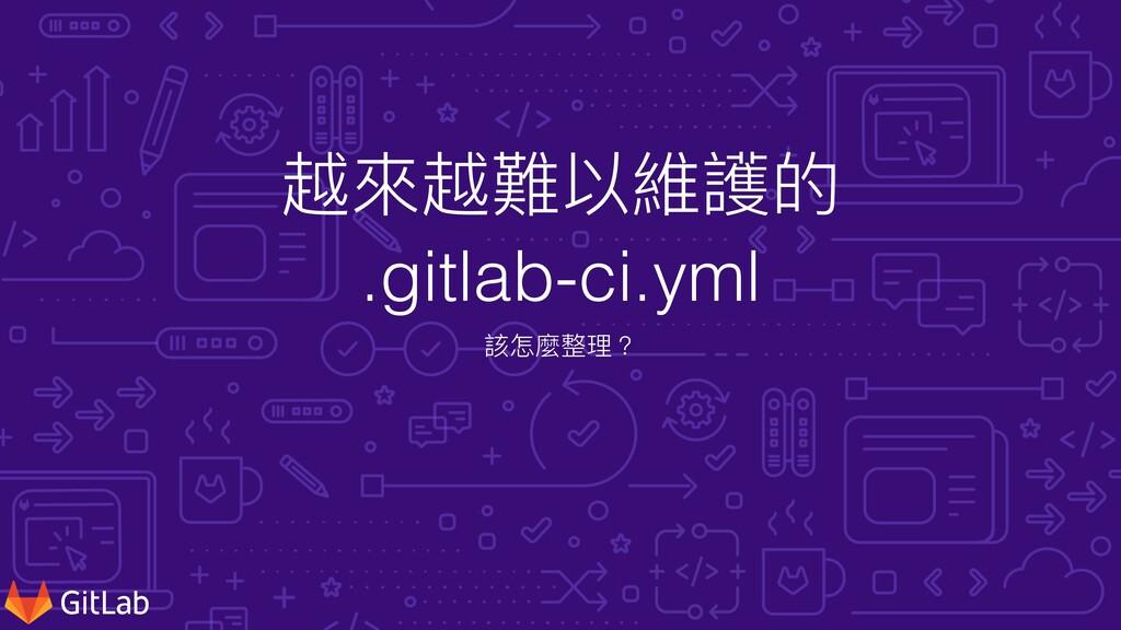 越來越難以維護的   .gitlab-ci.yml 該怎麼整理?
