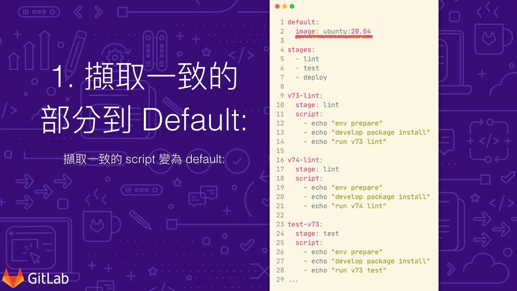 1. 擷取⼀致的 部分到 Default: 擷取⼀致的 script 變為 default: