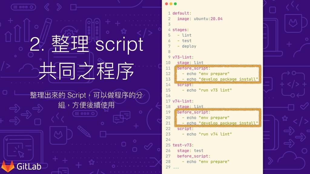 2. 整理 script 共同之程序 整理出來的 Script,可以做程序的分 組,⽅便後續使⽤