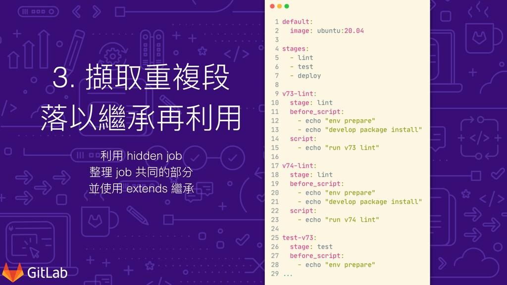 3. 擷取重複段 落以繼承再利⽤ 利⽤ hidden job   整理 job 共同的部分  ...