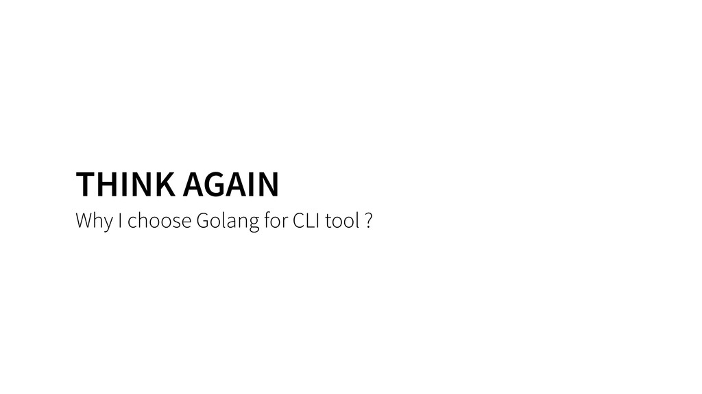 THINK AGAIN Why I choose Golang for CLI tool ?
