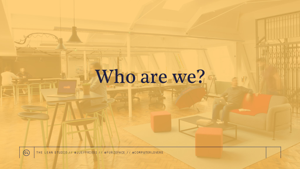Who are we? THE LEAN STUDIO // @ JJEFFRIES1 // ...