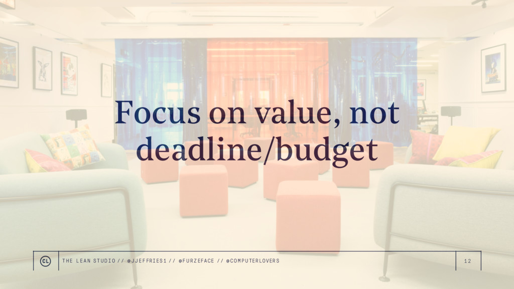 12 Focus on value, not deadline/budget THE LEAN...