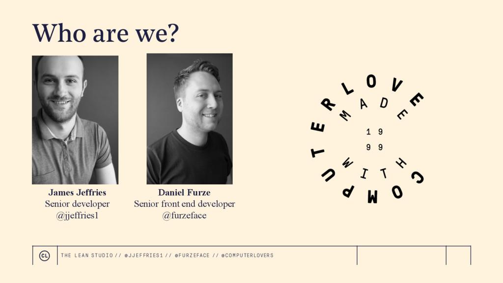 Who are we? James Jeffries Senior developer @jj...