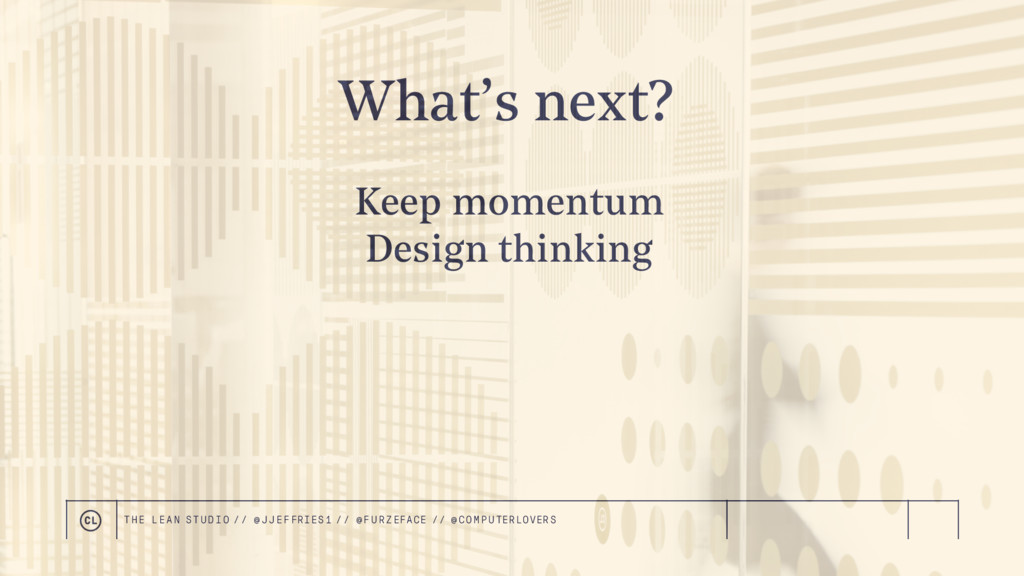 What's next? Keep momentum Design thinking THE ...