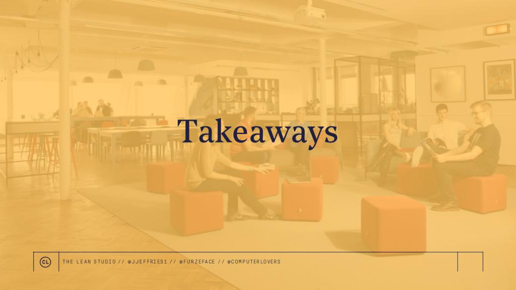 Takeaways THE LEAN STUDIO // @ JJEFFRIES1 // @F...