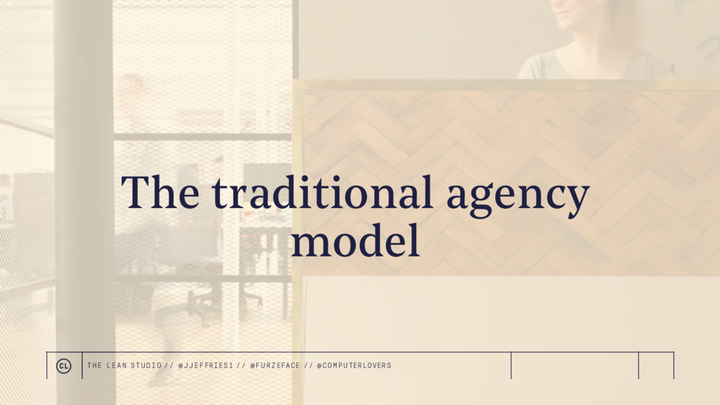 The traditional agency model THE LEAN STUDIO //...