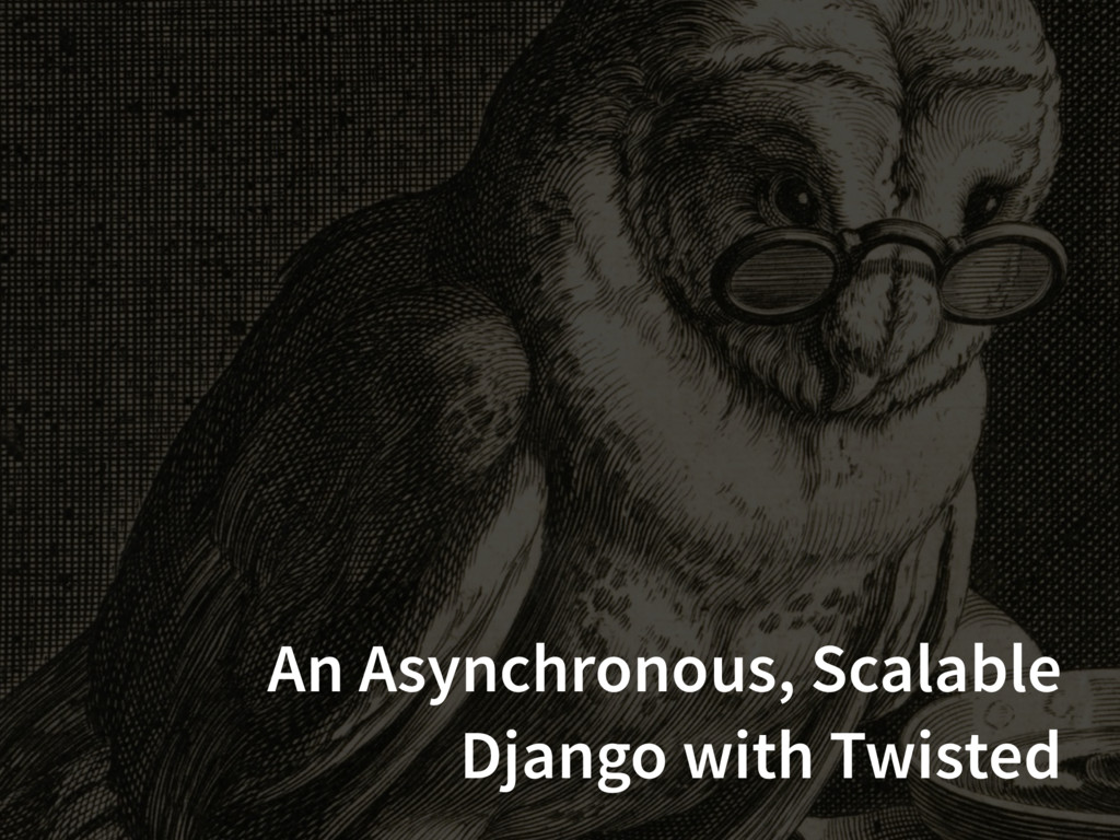 An Asynchronous, Scalable Django with Twisted