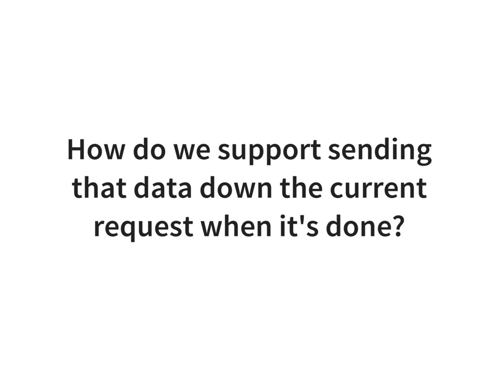 How do we support sending that data down the cu...