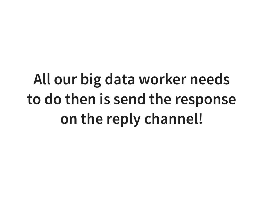 All our big data worker needs to do then is sen...