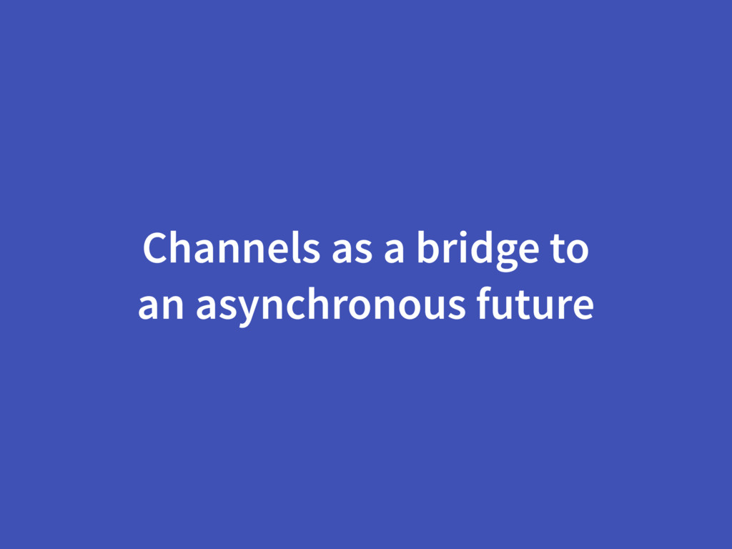 Channels as a bridge to an asynchronous future