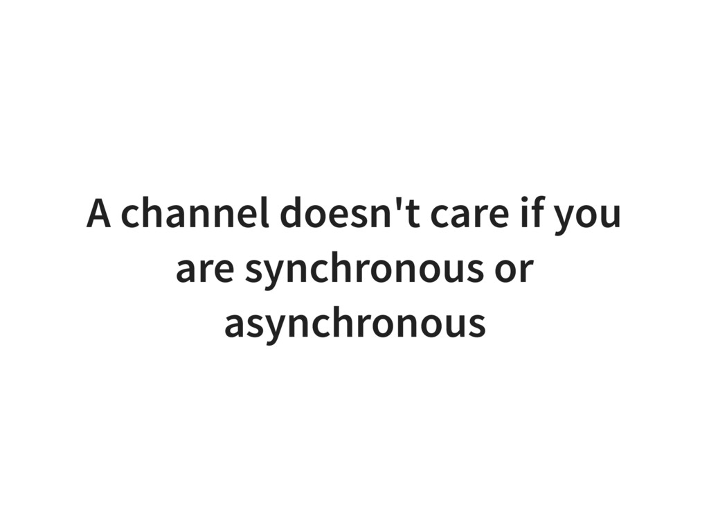 A channel doesn't care if you are synchronous o...