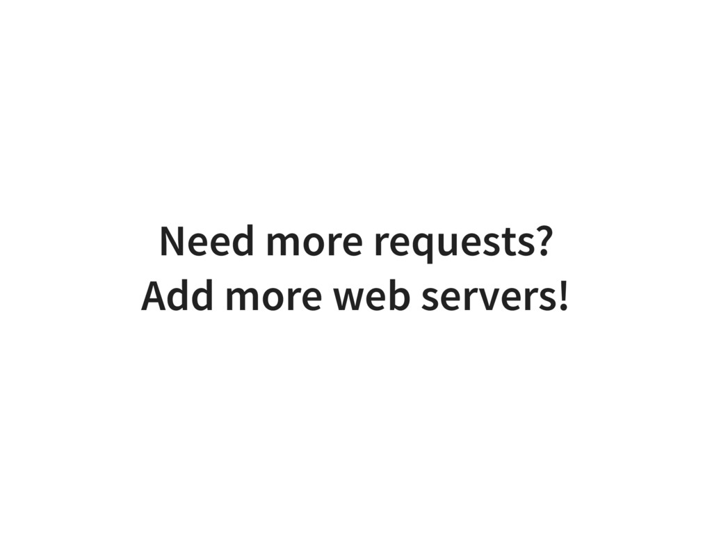 Need more requests? Add more web servers!