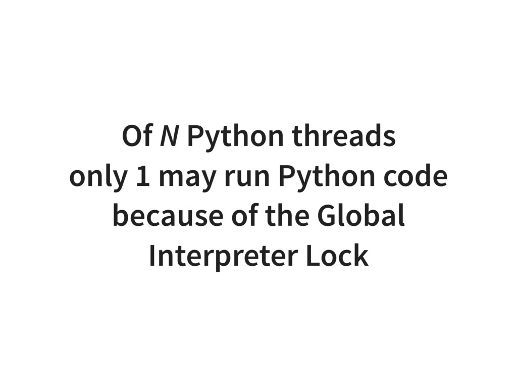 Of N Python threads only 1 may run Python code ...