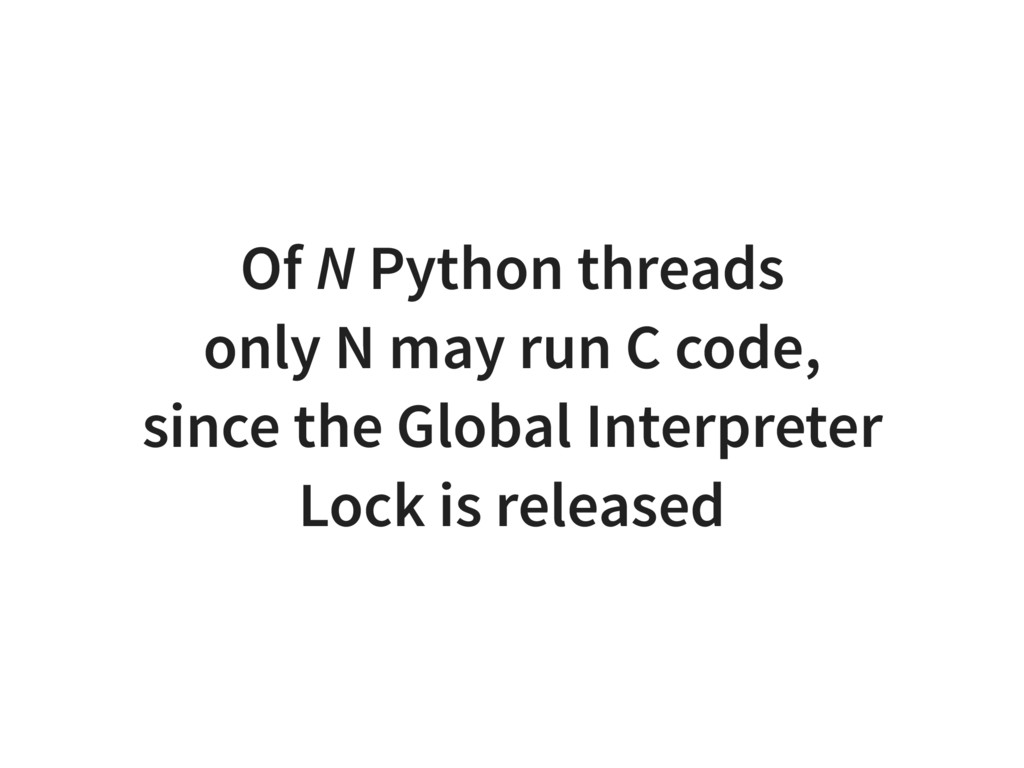 Of N Python threads only N may run C code, sinc...