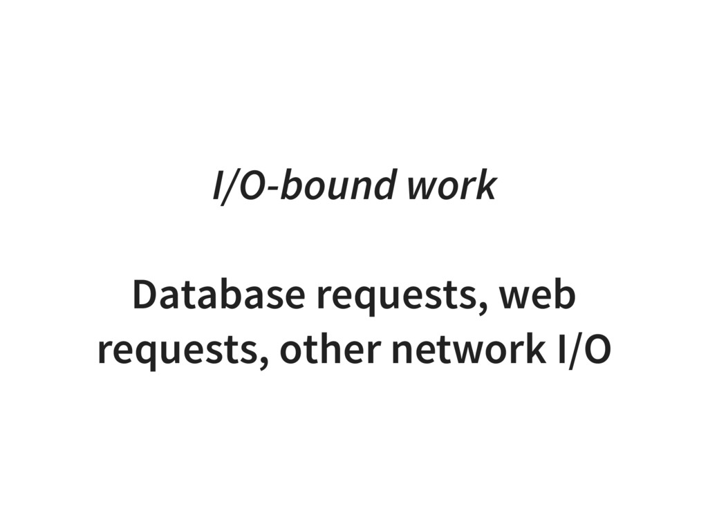 I/O-bound work Database requests, web requests,...