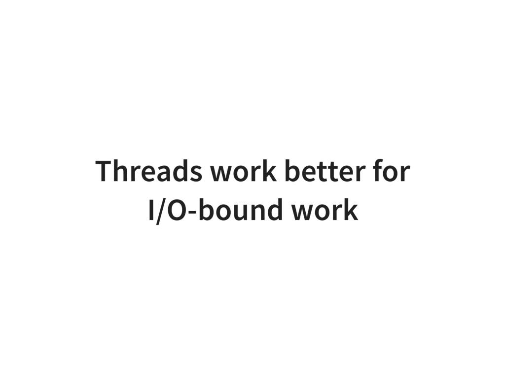 Threads work better for I/O-bound work