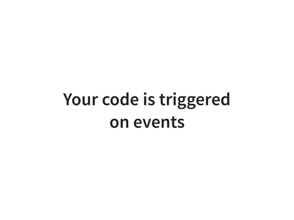 Your code is triggered on events