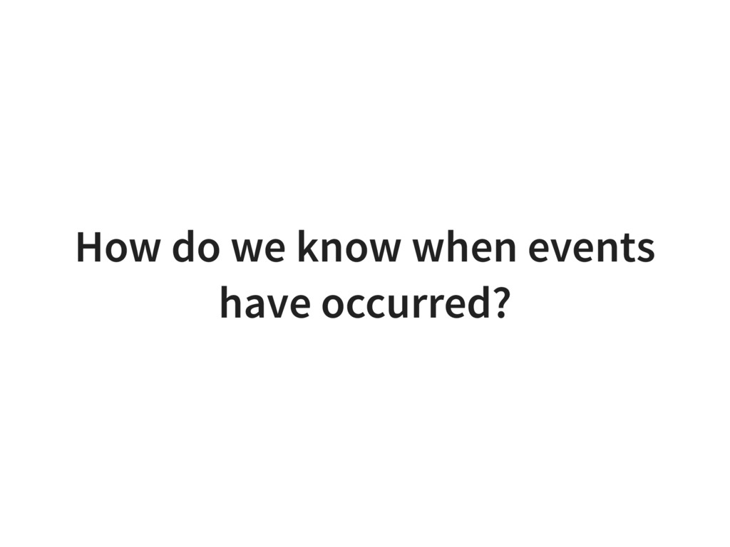 How do we know when events have occurred?
