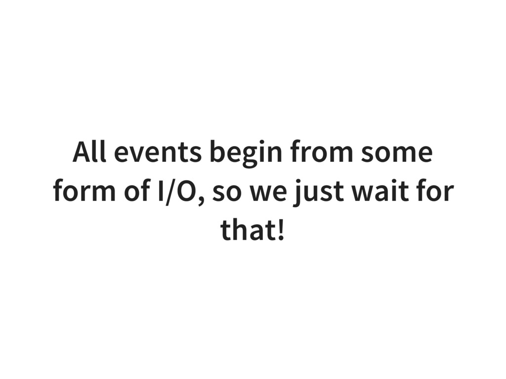 All events begin from some form of I/O, so we j...