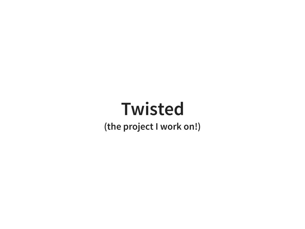 Twisted (the project I work on!)