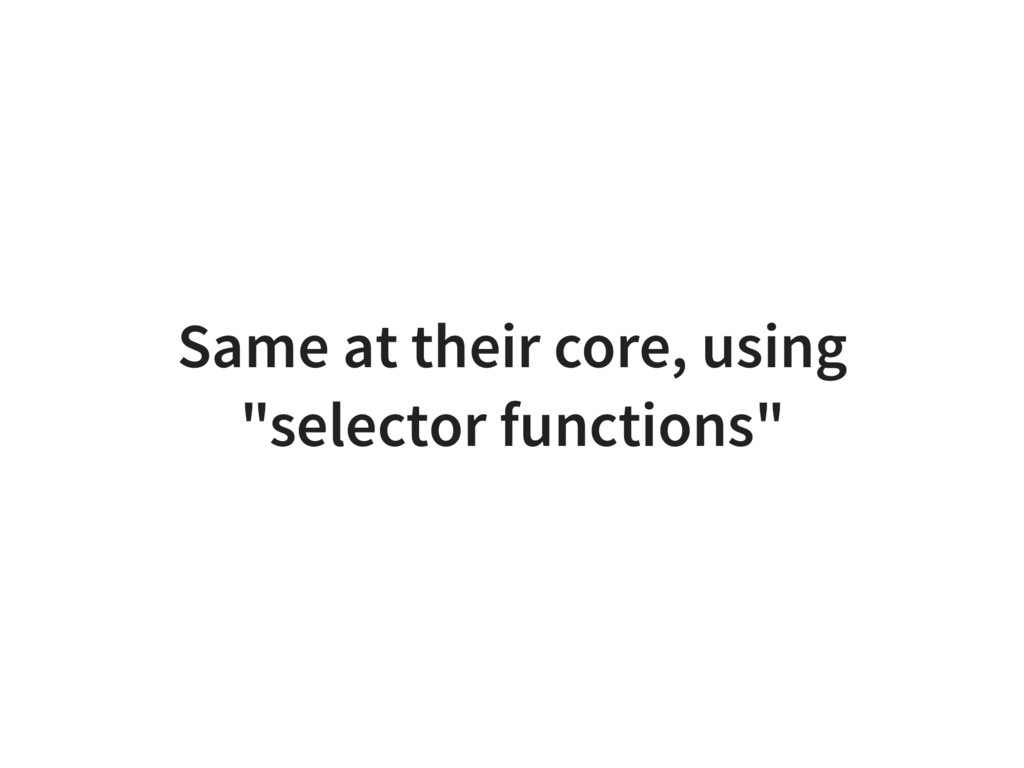 "Same at their core, using ""selector functions"""