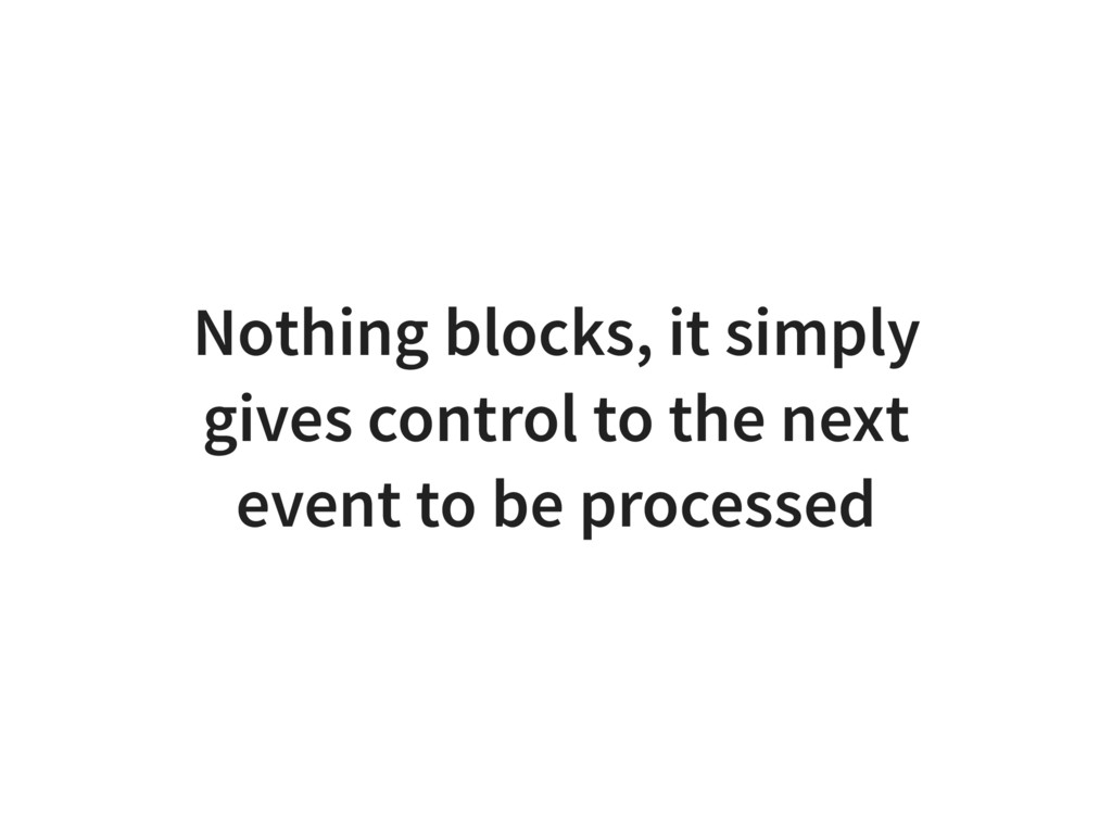 Nothing blocks, it simply gives control to the ...