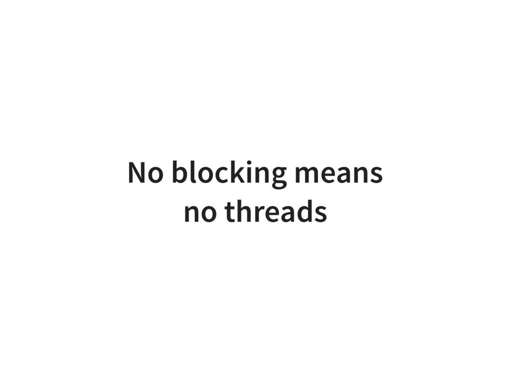No blocking means no threads
