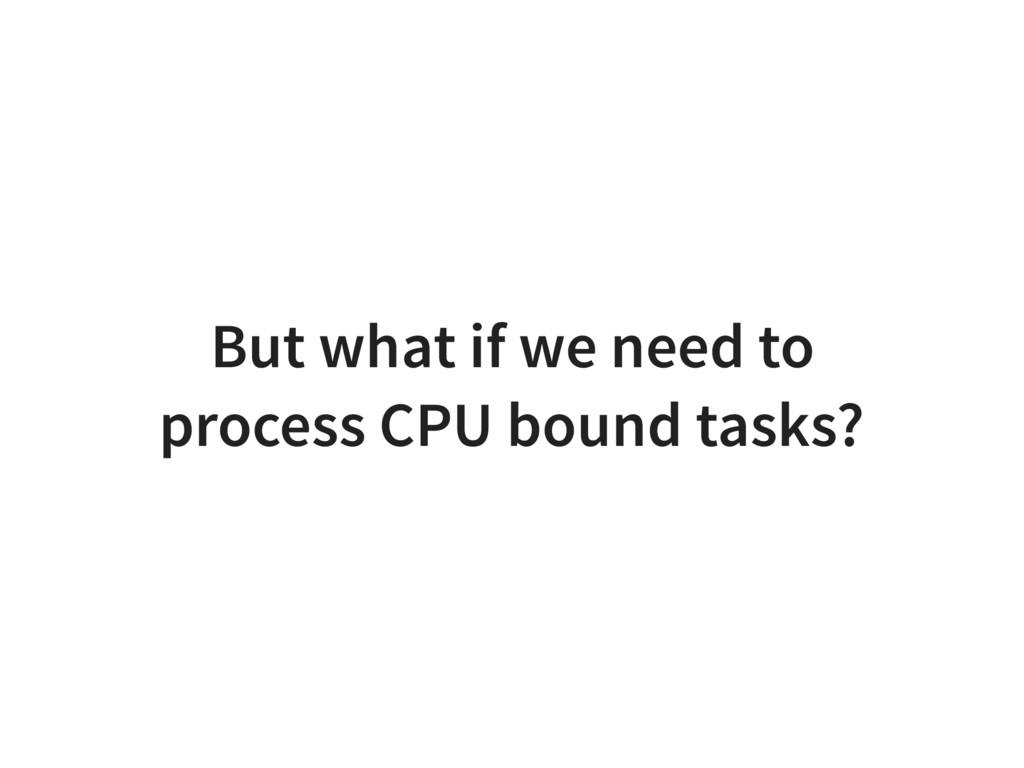 But what if we need to process CPU bound tasks?