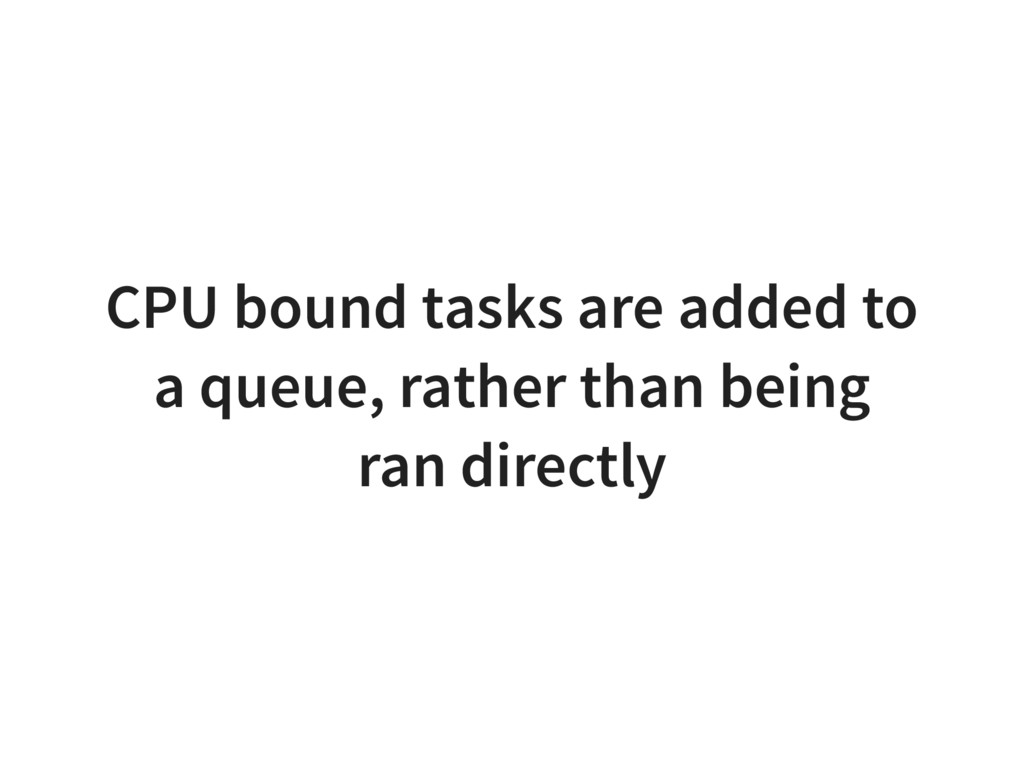 CPU bound tasks are added to a queue, rather th...