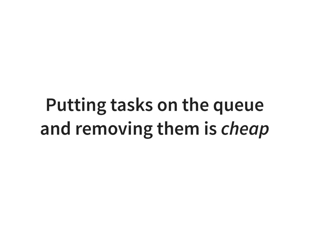 Putting tasks on the queue and removing them is...