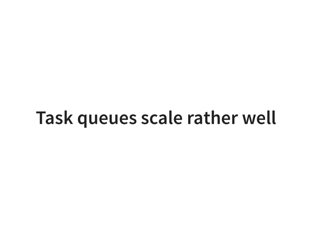 Task queues scale rather well