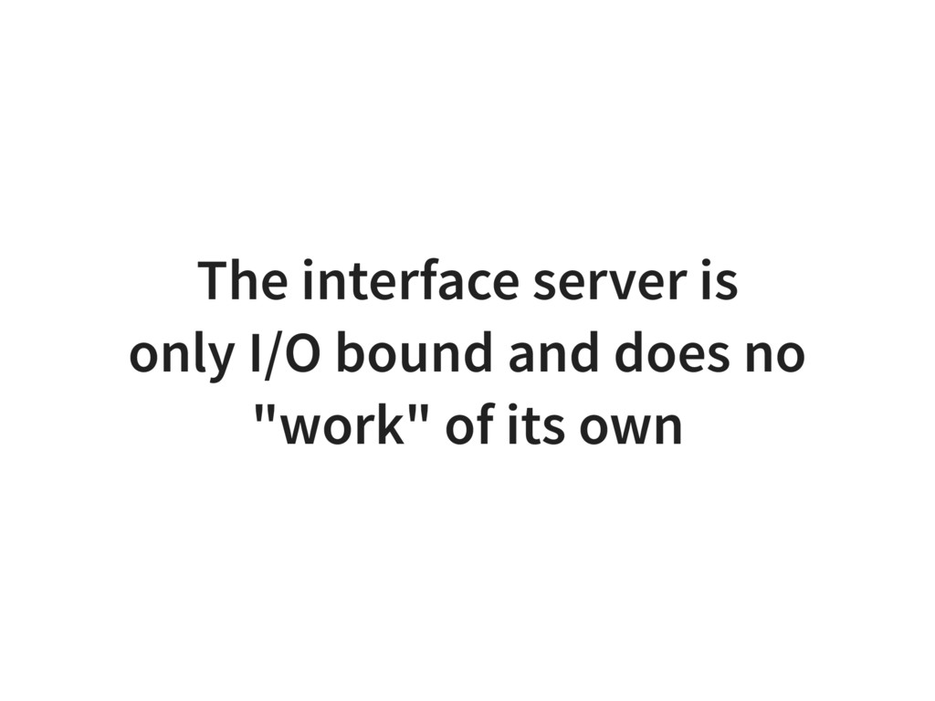 The interface server is only I/O bound and does...