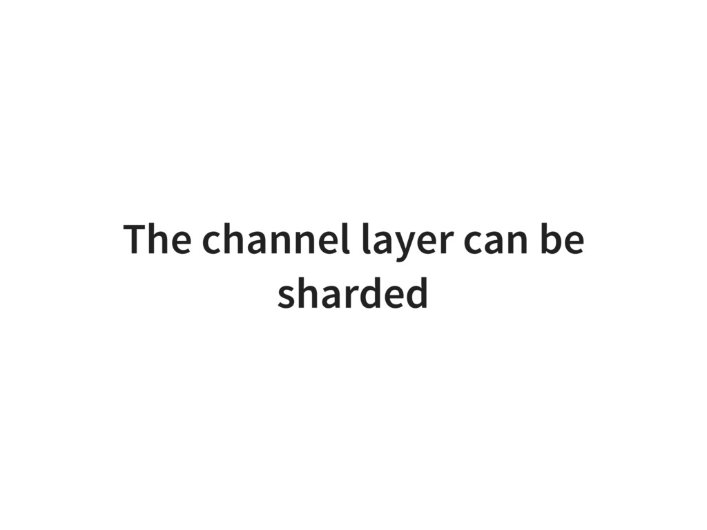 The channel layer can be sharded