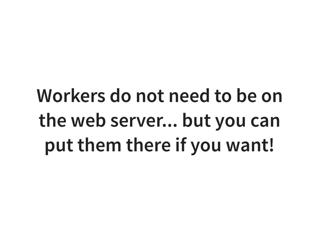 Workers do not need to be on the web server... ...