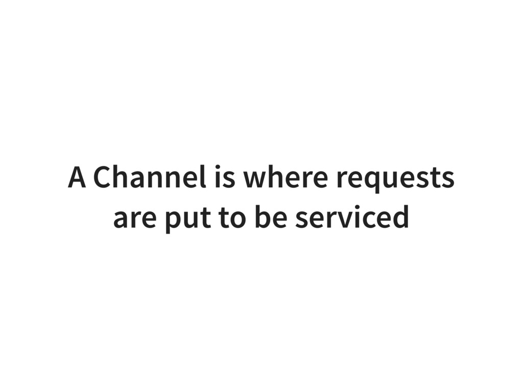 A Channel is where requests are put to be servi...