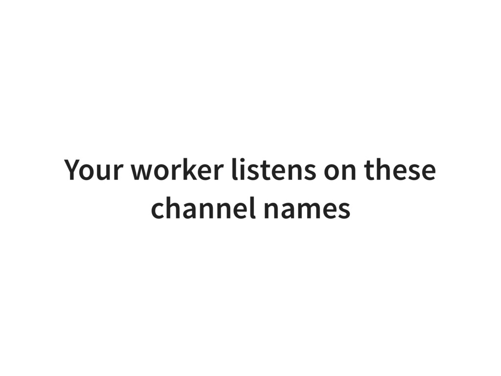 Your worker listens on these channel names