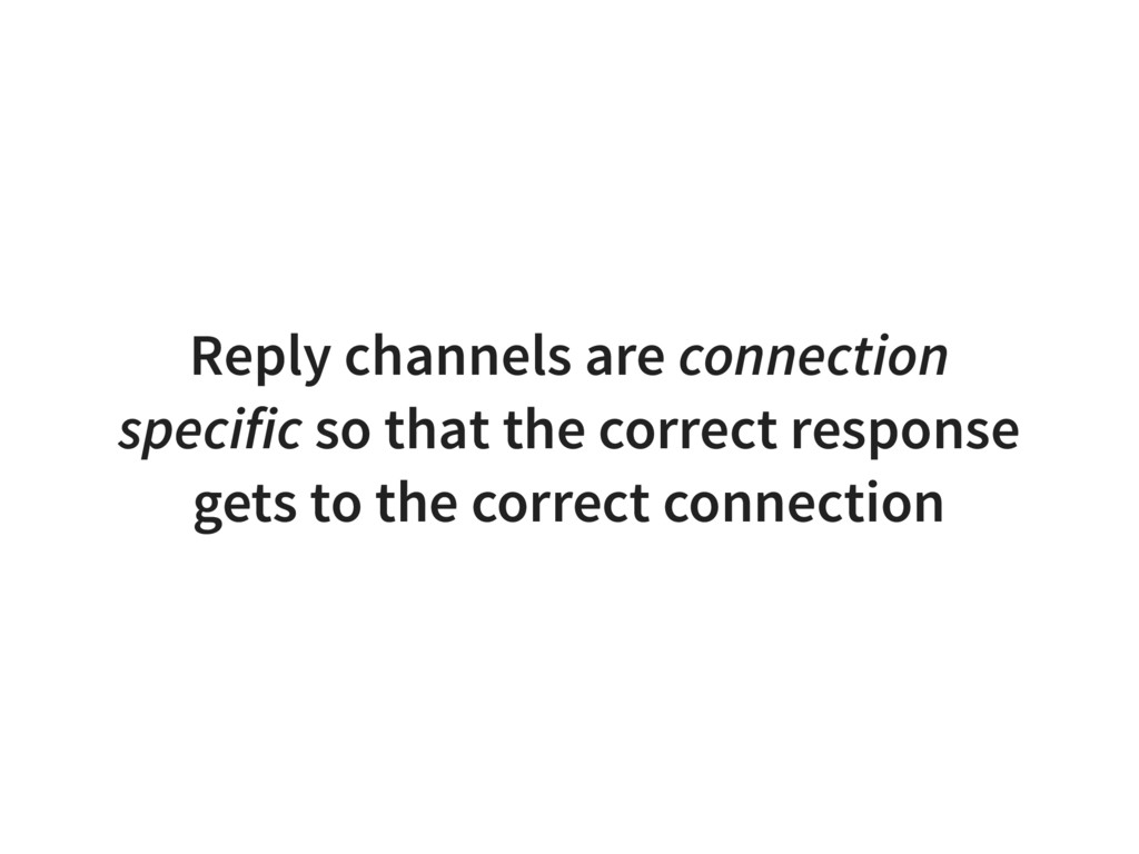 Reply channels are connection specific so that ...