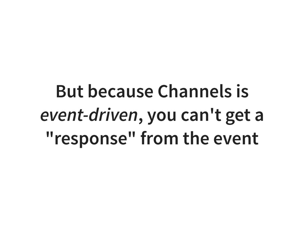But because Channels is event-driven, you can't...