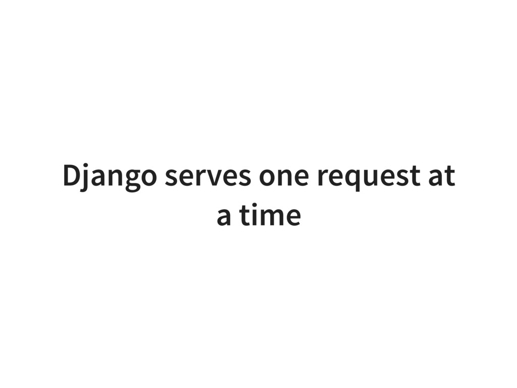 Django serves one request at a time