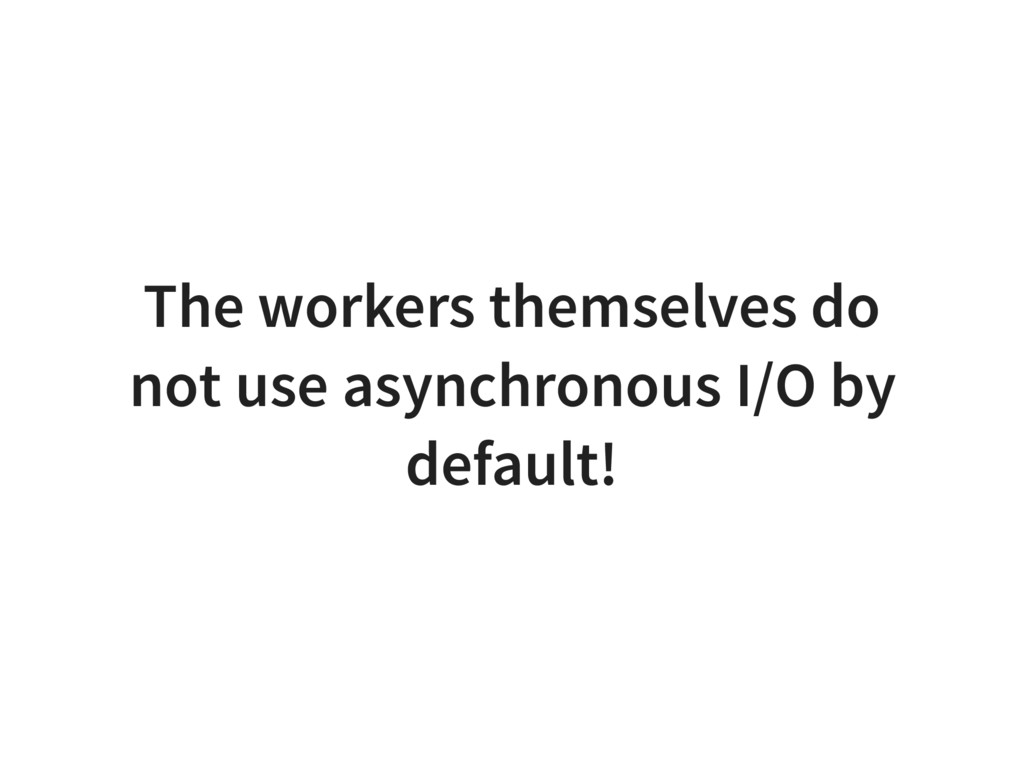 The workers themselves do not use asynchronous ...