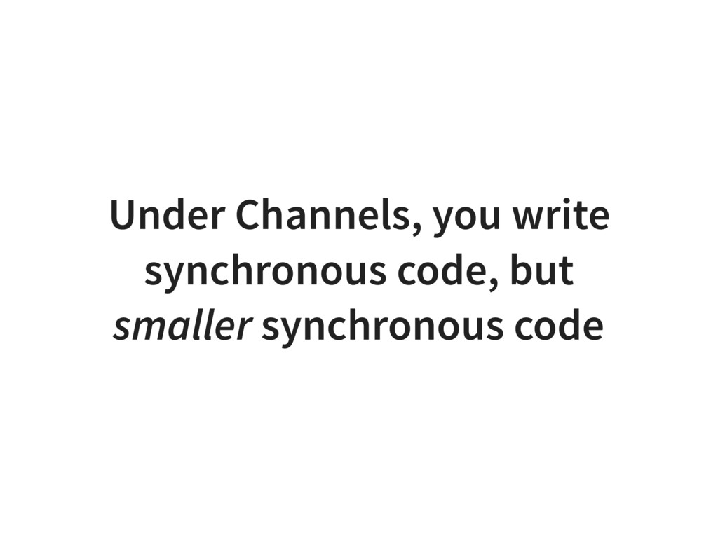 Under Channels, you write synchronous code, but...
