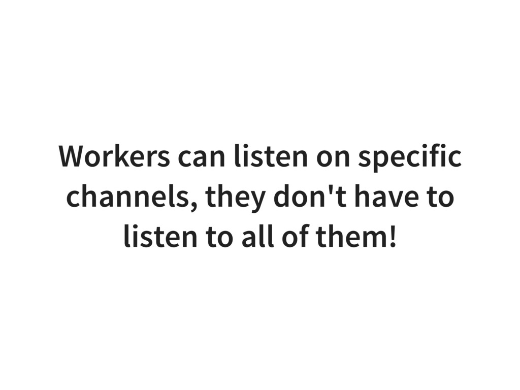 Workers can listen on specific channels, they d...